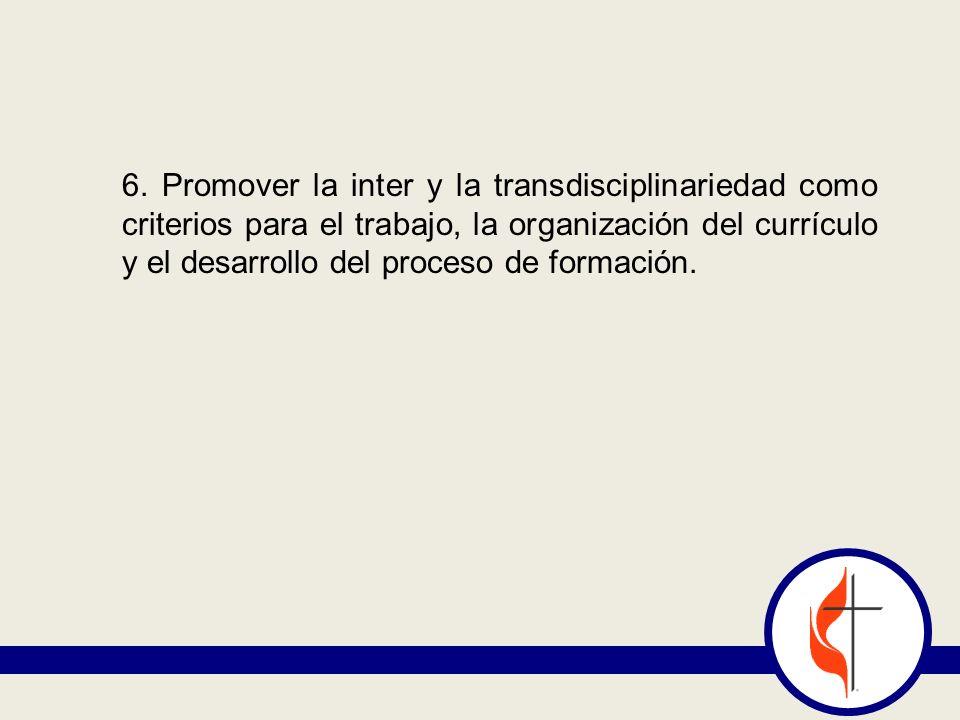 6. Promover la inter y la transdisciplinariedad como criterios para el trabajo, la organización del currículo y el desarrollo del proceso de formación