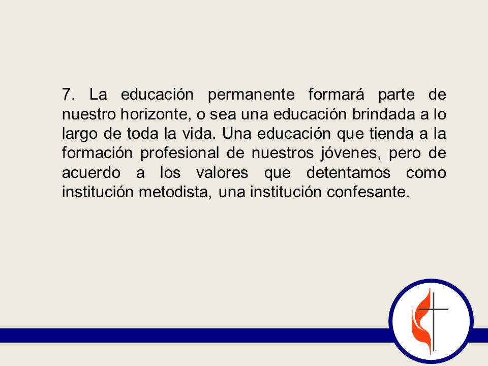 7. La educación permanente formará parte de nuestro horizonte, o sea una educación brindada a lo largo de toda la vida. Una educación que tienda a la