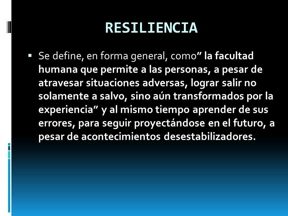 RESILIENCIA Se define, en forma general, como la facultad humana que permite a las personas, a pesar de atravesar situaciones adversas, lograr salir n