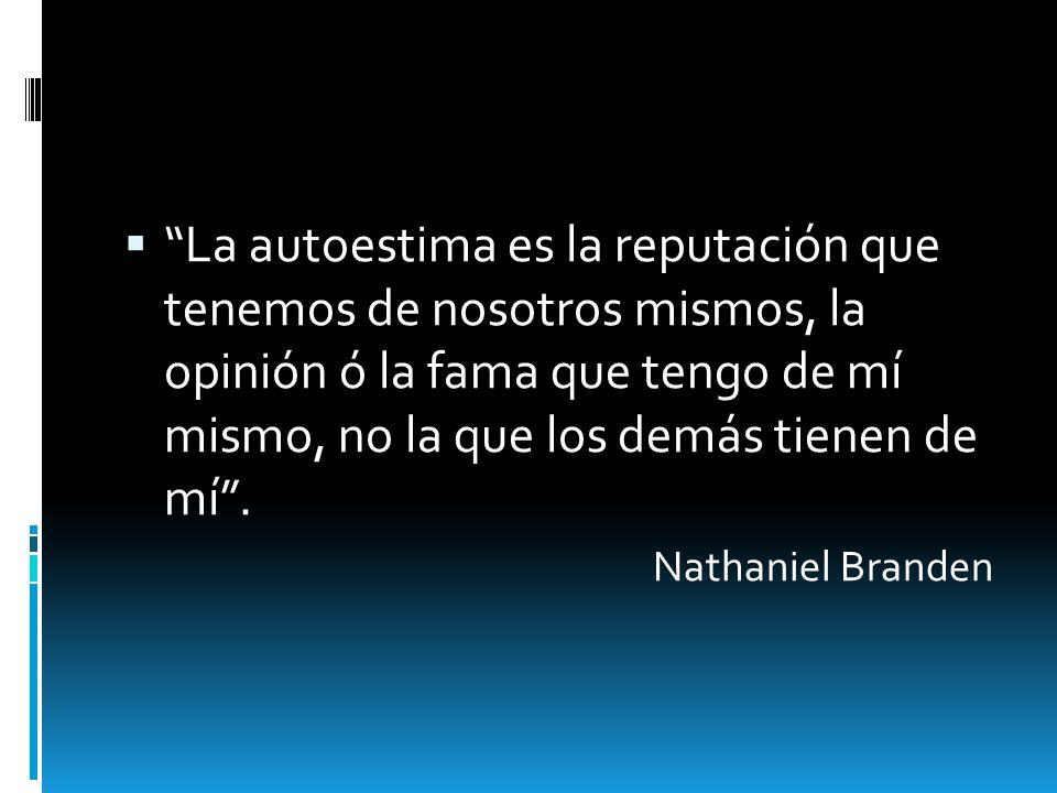 La autoestima es la reputación que tenemos de nosotros mismos, la opinión ó la fama que tengo de mí mismo, no la que los demás tienen de mí. Nathaniel