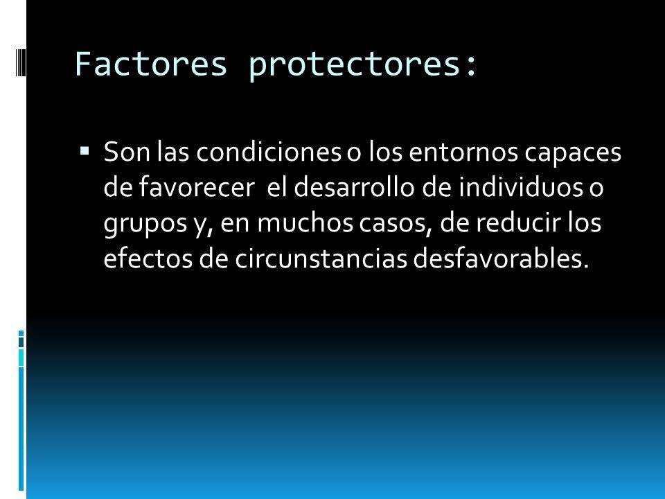 Factores protectores: Son las condiciones o los entornos capaces de favorecer el desarrollo de individuos o grupos y, en muchos casos, de reducir los