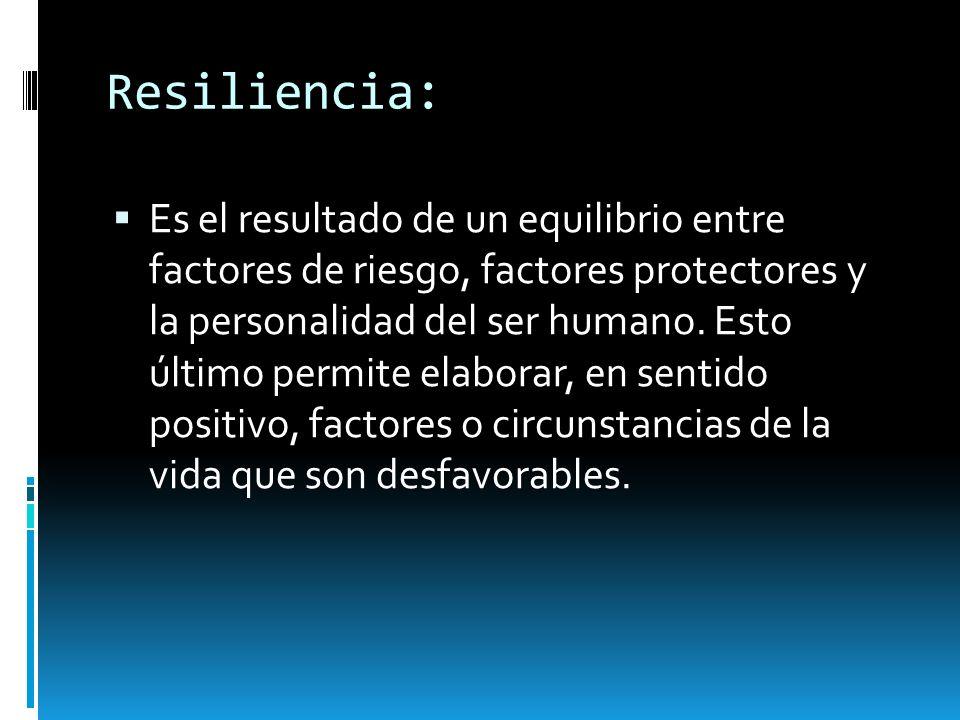 Resiliencia: Es el resultado de un equilibrio entre factores de riesgo, factores protectores y la personalidad del ser humano. Esto último permite ela