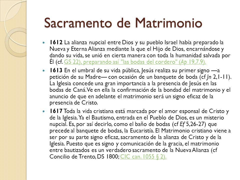Sacramento de Matrimonio Sacramento de Matrimonio 1612 La alianza nupcial entre Dios y su pueblo Israel había preparado la Nueva y Eterna Alianza mediante la que el Hijo de Dios, encarnándose y dando su vida, se unió en cierta manera con toda la humanidad salvada por Él (cf.