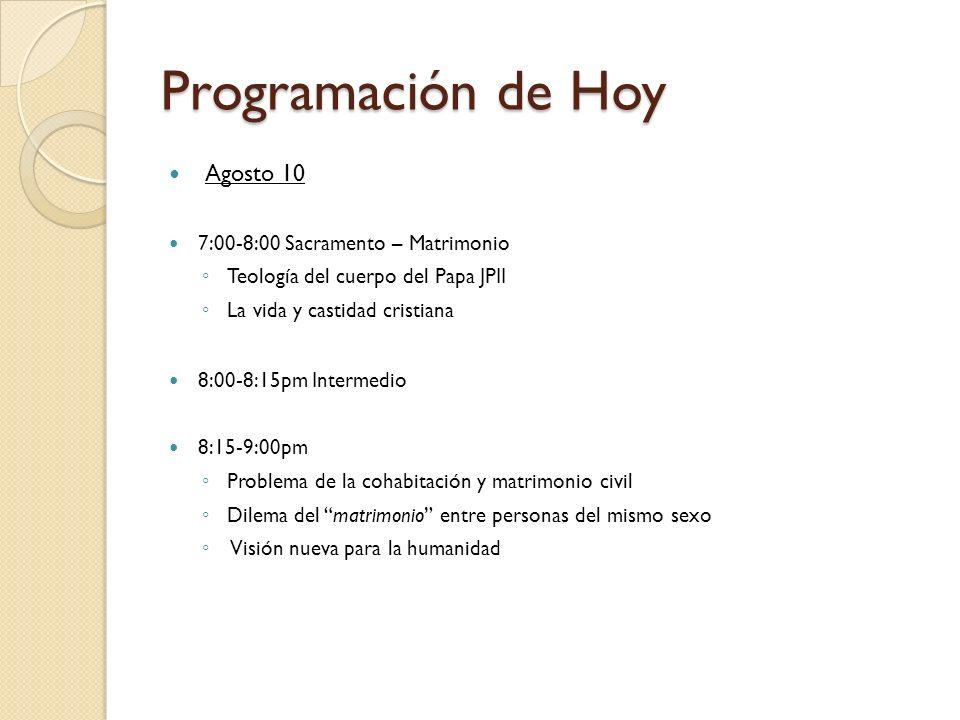 Programación de Hoy Agosto 10 7:00-8:00 Sacramento – Matrimonio Teología del cuerpo del Papa JPII La vida y castidad cristiana 8:00-8:15pm Intermedio