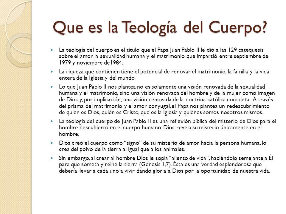 Que es la Teología del Cuerpo? Que es la Teología del Cuerpo? La teología del cuerpo es el título que el Papa Juan Pablo II le dió a las 129 catequesi