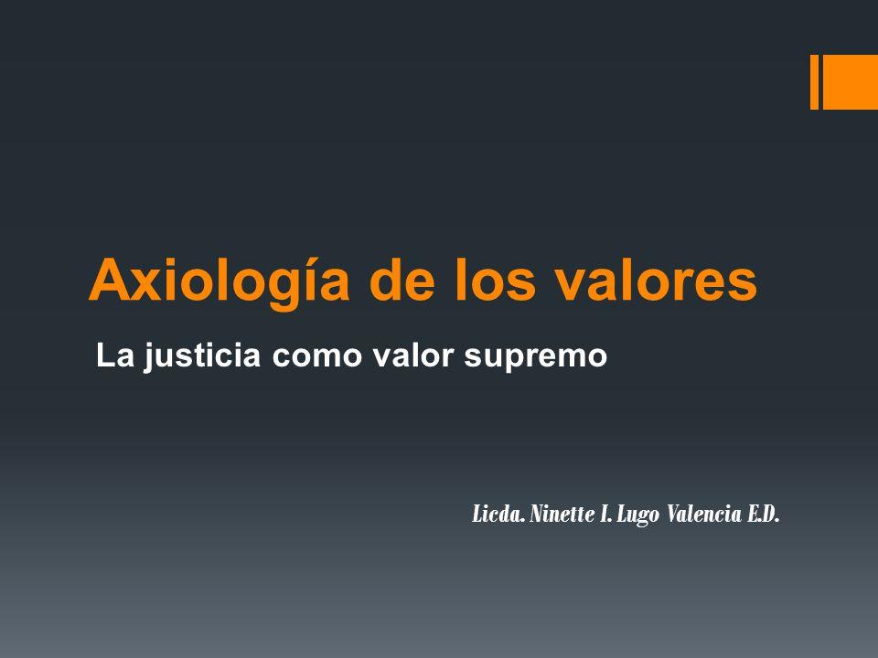 Axiología de los valores La justicia como valor supremo Licda. Ninette I. Lugo Valencia E.D.
