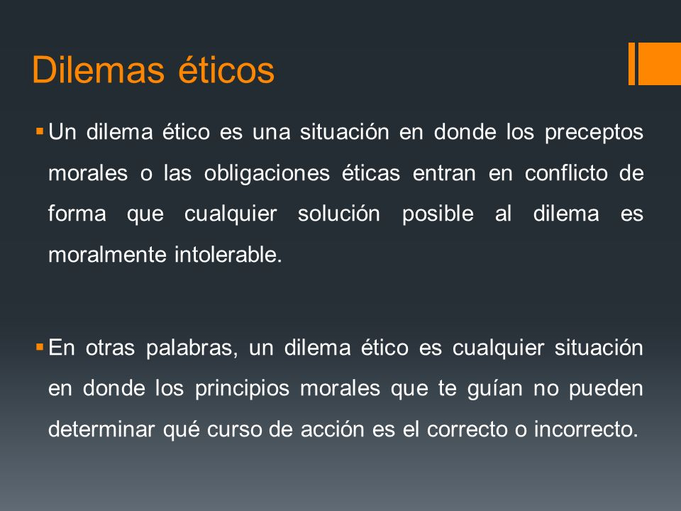 Dilemas éticos Un dilema ético es una situación en donde los preceptos morales o las obligaciones éticas entran en conflicto de forma que cualquier solución posible al dilema es moralmente intolerable.
