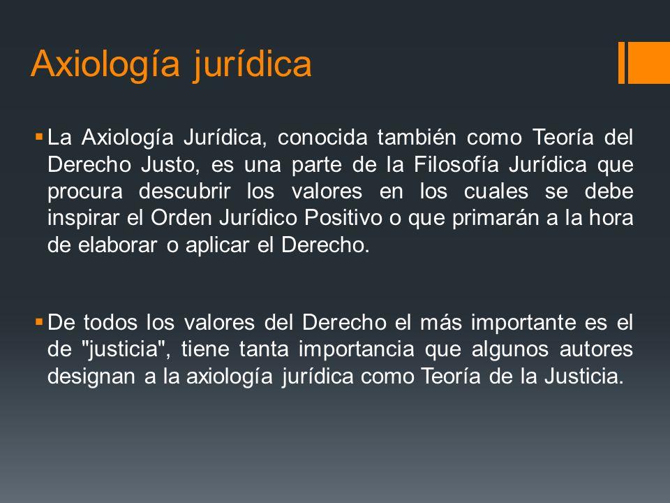 Axiología jurídica La Axiología Jurídica, conocida también como Teoría del Derecho Justo, es una parte de la Filosofía Jurídica que procura descubrir los valores en los cuales se debe inspirar el Orden Jurídico Positivo o que primarán a la hora de elaborar o aplicar el Derecho.