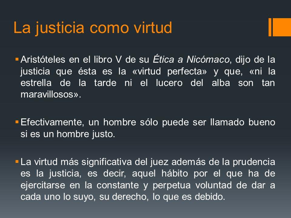 La justicia como virtud Aristóteles en el libro V de su Ética a Nicómaco, dijo de la justicia que ésta es la «virtud perfecta» y que, «ni la estrella de la tarde ni el lucero del alba son tan maravillosos».