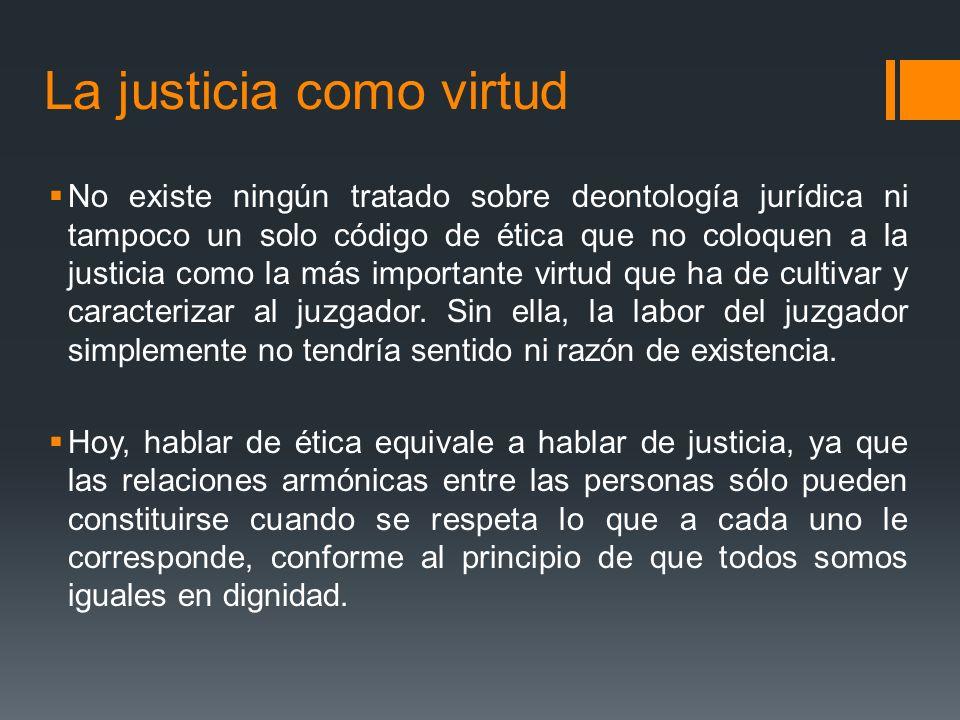 La justicia como virtud No existe ningún tratado sobre deontología jurídica ni tampoco un solo código de ética que no coloquen a la justicia como la más importante virtud que ha de cultivar y caracterizar al juzgador.