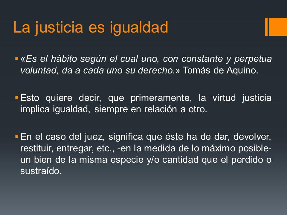La justicia es igualdad «Es el hábito según el cual uno, con constante y perpetua voluntad, da a cada uno su derecho.» Tomás de Aquino.