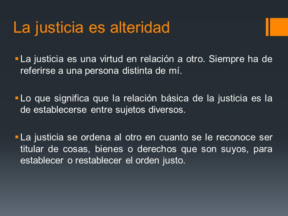 La justicia es alteridad La justicia es una virtud en relación a otro.
