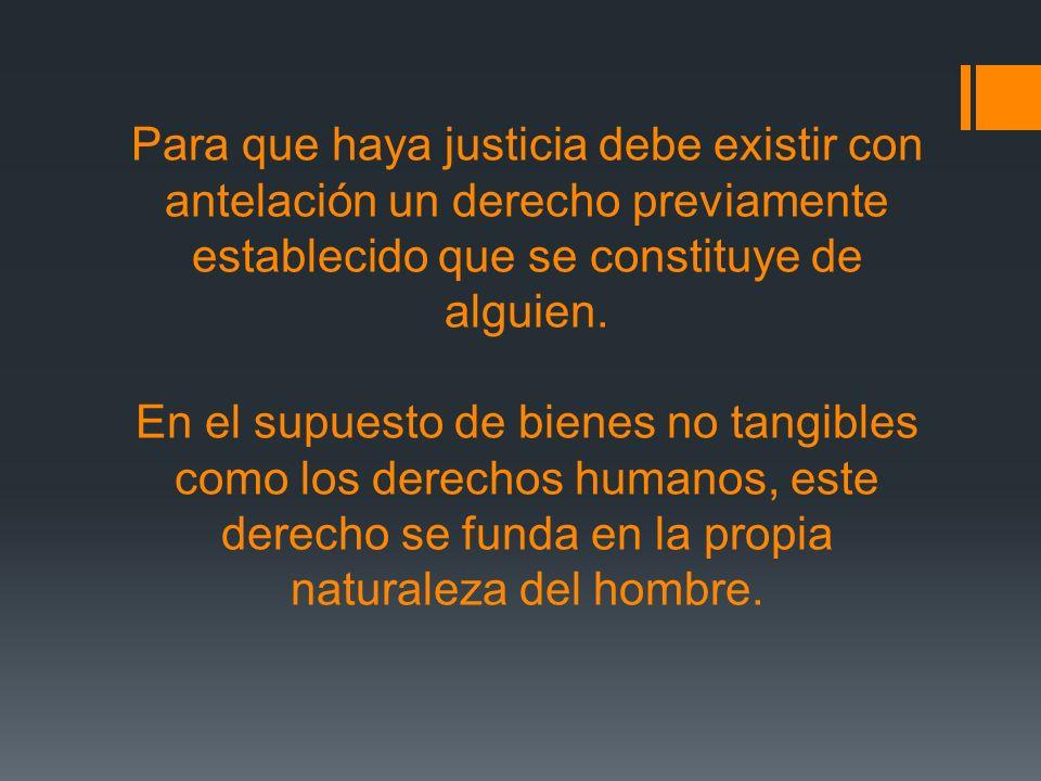 Para que haya justicia debe existir con antelación un derecho previamente establecido que se constituye de alguien.