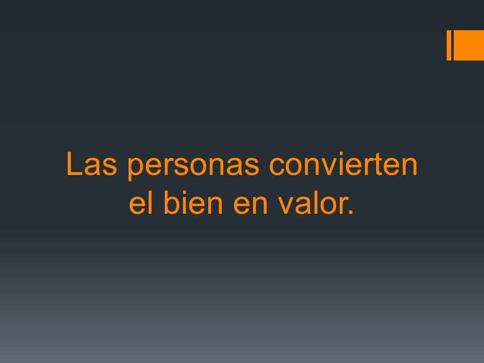 Las personas convierten el bien en valor.
