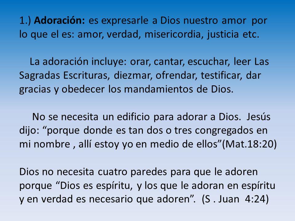 1.) Adoración: es expresarle a Dios nuestro amor por lo que el es: amor, verdad, misericordia, justicia etc. La adoración incluye: orar, cantar, escuc