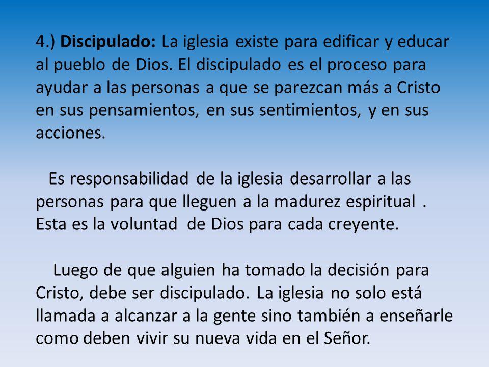 4.) Discipulado: La iglesia existe para edificar y educar al pueblo de Dios. El discipulado es el proceso para ayudar a las personas a que se parezcan