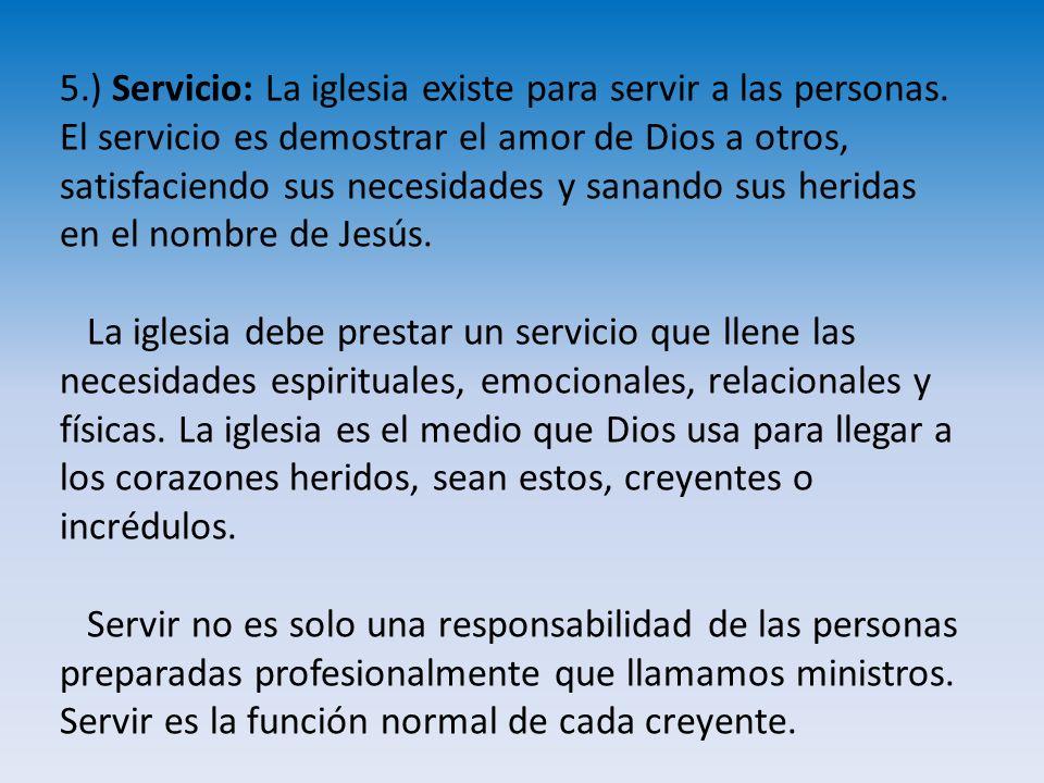 5.) Servicio: La iglesia existe para servir a las personas. El servicio es demostrar el amor de Dios a otros, satisfaciendo sus necesidades y sanando