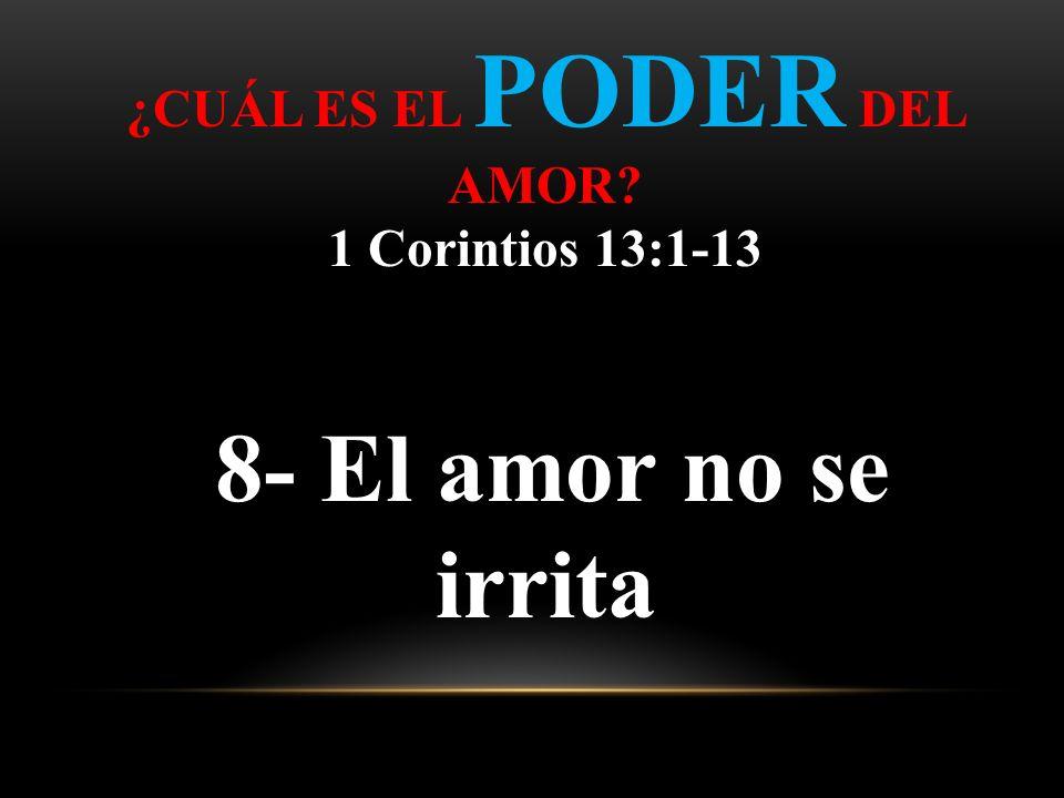 ¿CUÁL ES EL PODER DEL AMOR? 1 Corintios 13:1-13 8- El amor no se irrita