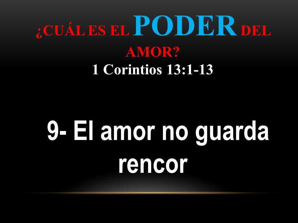 ¿CUÁL ES EL PODER DEL AMOR? 1 Corintios 13:1-13 9- El amor no guarda rencor