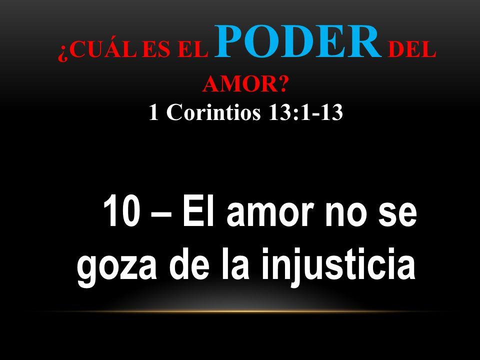¿CUÁL ES EL PODER DEL AMOR? 1 Corintios 13:1-13 10 – El amor no se goza de la injusticia