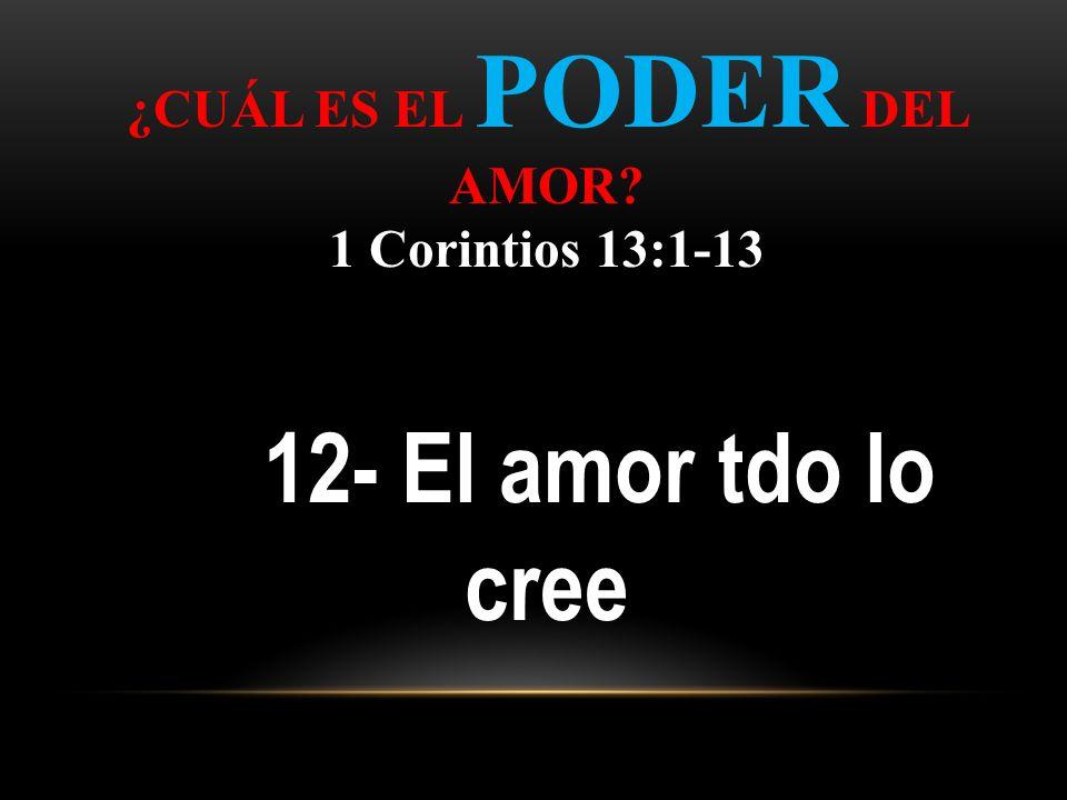 ¿CUÁL ES EL PODER DEL AMOR? 1 Corintios 13:1-13 12- El amor tdo lo cree
