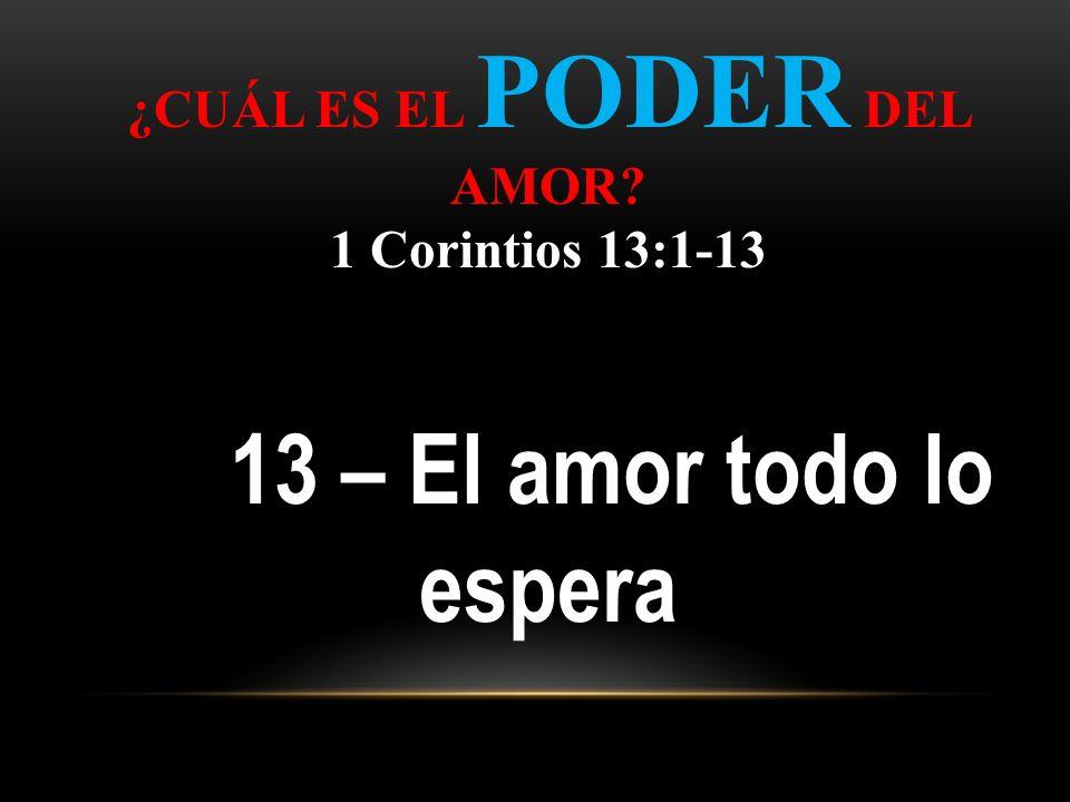 ¿CUÁL ES EL PODER DEL AMOR? 1 Corintios 13:1-13 13 – El amor todo lo espera