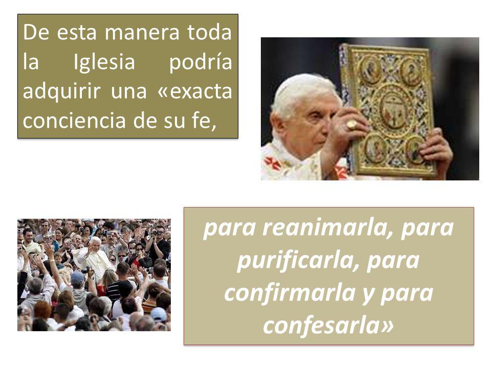 De esta manera toda la Iglesia podría adquirir una «exacta conciencia de su fe, para reanimarla, para purificarla, para confirmarla y para confesarla»