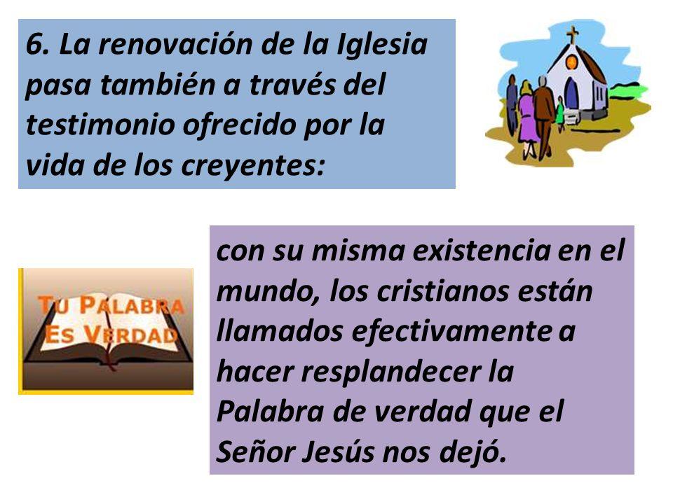 6. La renovación de la Iglesia pasa también a través del testimonio ofrecido por la vida de los creyentes: con su misma existencia en el mundo, los cr