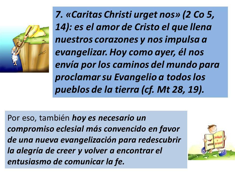 7. «Caritas Christi urget nos» (2 Co 5, 14): es el amor de Cristo el que llena nuestros corazones y nos impulsa a evangelizar. Hoy como ayer, él nos e