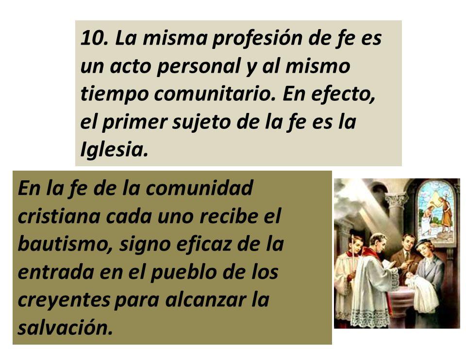 10. La misma profesión de fe es un acto personal y al mismo tiempo comunitario. En efecto, el primer sujeto de la fe es la Iglesia. En la fe de la com