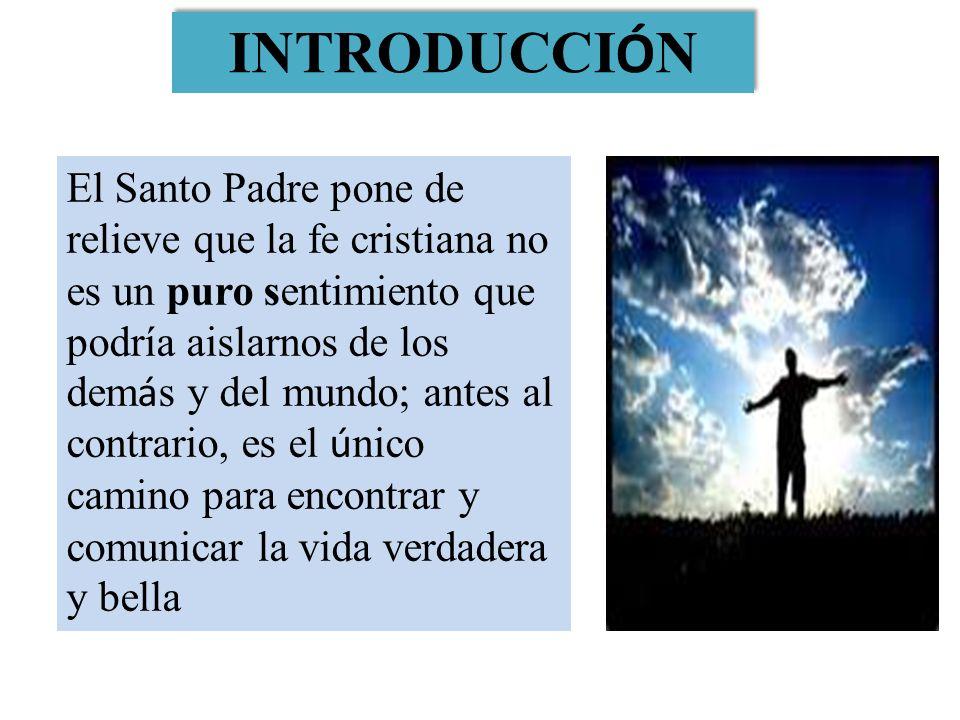 El Santo Padre pone de relieve que la fe cristiana no es un puro sentimiento que podría aislarnos de los dem á s y del mundo; antes al contrario, es e