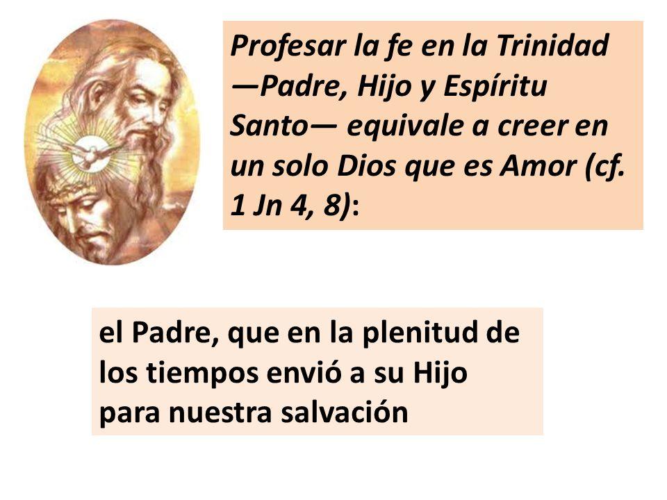 Profesar la fe en la Trinidad Padre, Hijo y Espíritu Santo equivale a creer en un solo Dios que es Amor (cf. 1 Jn 4, 8): el Padre, que en la plenitud