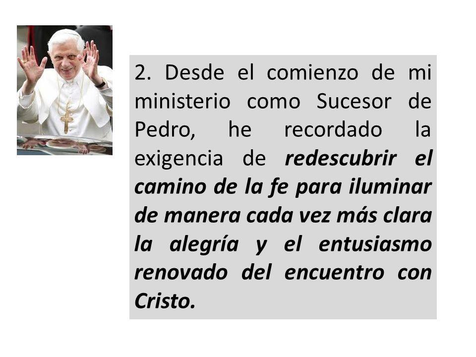 2. Desde el comienzo de mi ministerio como Sucesor de Pedro, he recordado la exigencia de redescubrir el camino de la fe para iluminar de manera cada