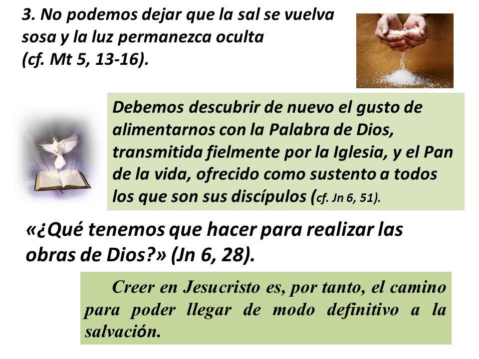 3. No podemos dejar que la sal se vuelva sosa y la luz permanezca oculta (cf. Mt 5, 13-16). Debemos descubrir de nuevo el gusto de alimentarnos con la