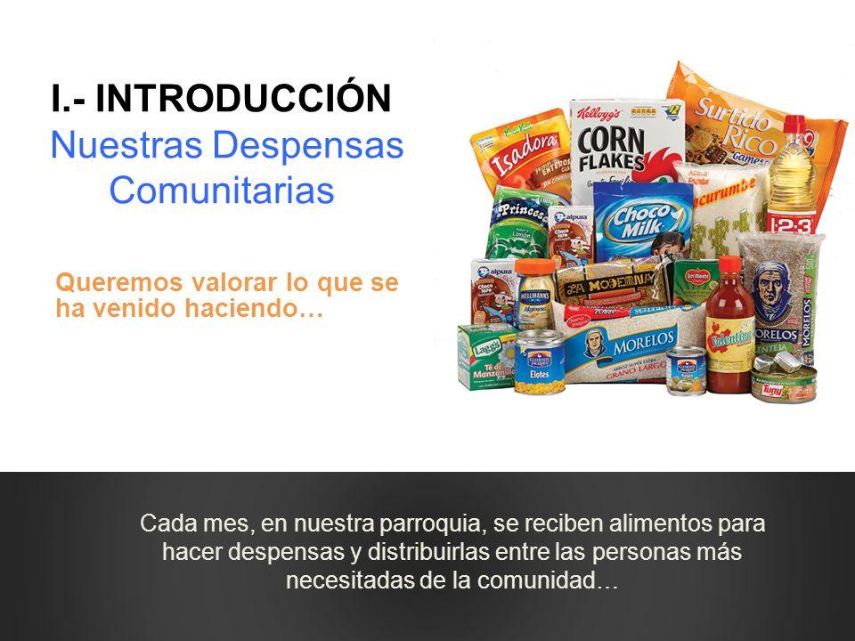 I.- INTRODUCCIÓN Nuestras Despensas Comunitarias Queremos valorar lo que se ha venido haciendo… Cada mes, en nuestra parroquia, se reciben alimentos p