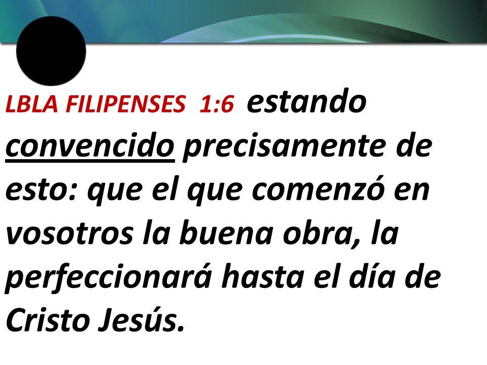 LBLA FILIPENSES 1:6 estando convencido precisamente de esto: que el que comenzó en vosotros la buena obra, la perfeccionará hasta el día de Cristo Jesús.