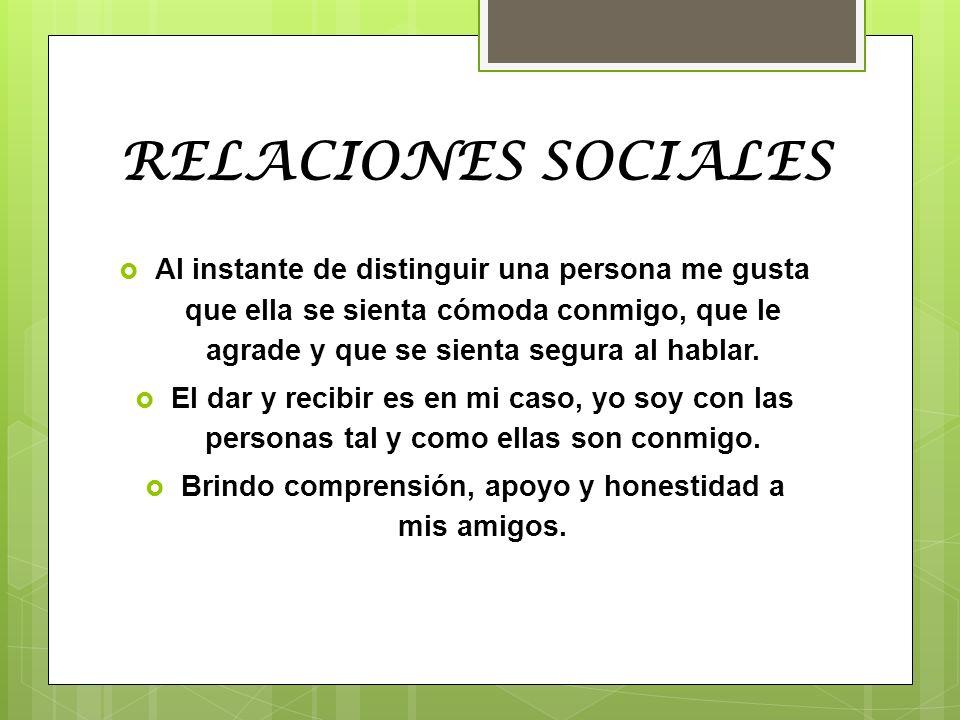 RELACIONES SOCIALES Al instante de distinguir una persona me gusta que ella se sienta cómoda conmigo, que le agrade y que se sienta segura al hablar.