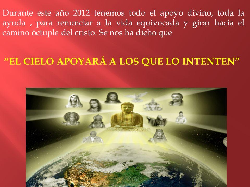 Durante este año 2012 tenemos todo el apoyo divino, toda la ayuda, para renunciar a la vida equivocada y girar hacia el camino óctuple del cristo. Se