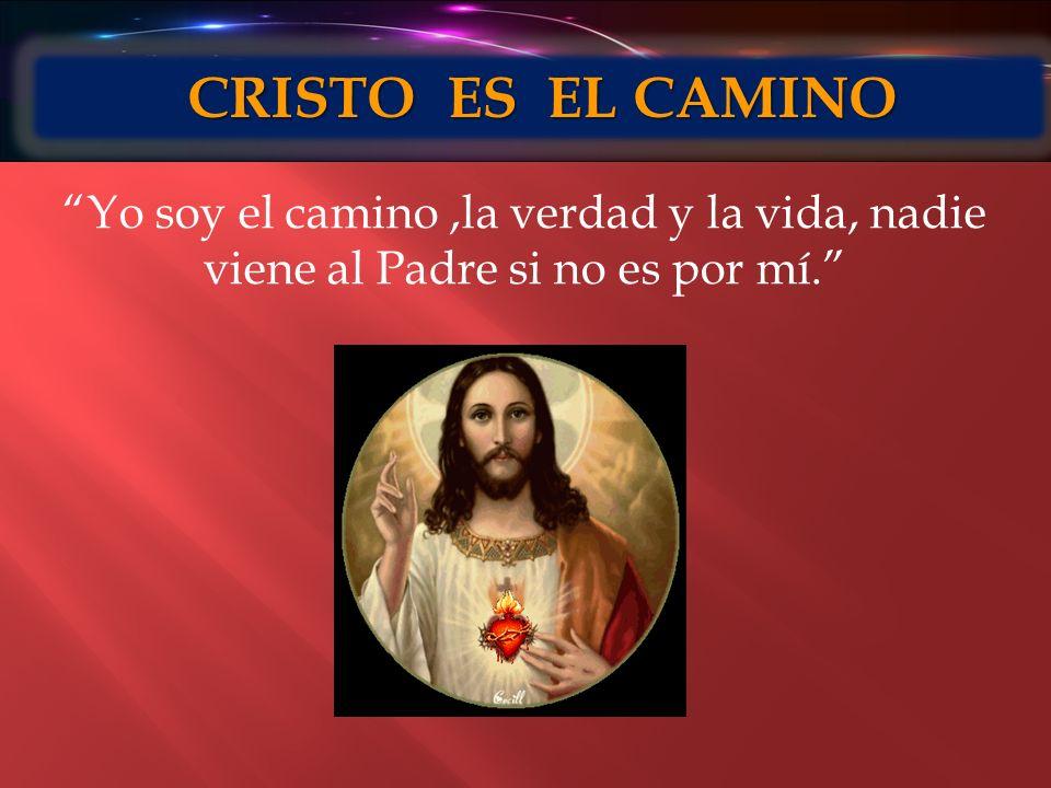 CRISTO ES EL CAMINO CRISTO ES EL CAMINO Yo soy el camino,la verdad y la vida, nadie viene al Padre si no es por mí.
