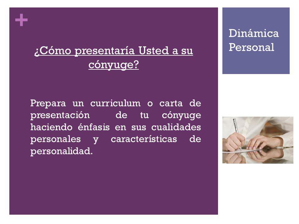 + ¿Cómo presentaría Usted a su cónyuge? Prepara un curriculum o carta de presentación de tu cónyuge haciendo énfasis en sus cualidades personales y ca