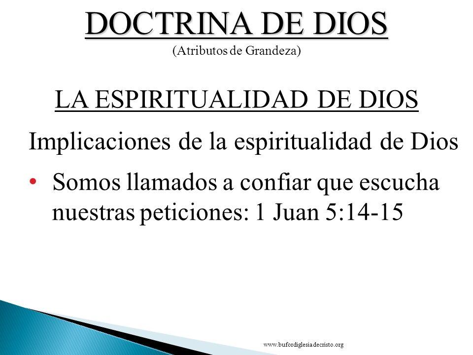 DOCTRINA DE DIOS (Atributos de Grandeza) Somos llamados a confiar que escucha nuestras peticiones: 1 Juan 5:14-15 Implicaciones de la espiritualidad d