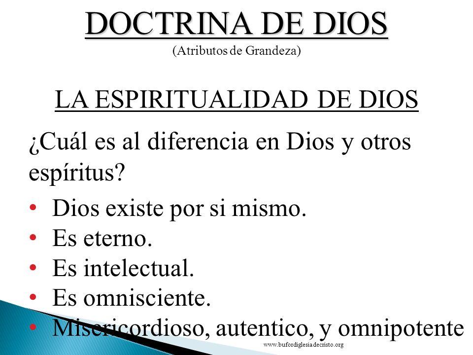 DOCTRINA DE DIOS (Atributos de Grandeza) Dios existe por si mismo. Es eterno. Es intelectual. Es omnisciente. Misericordioso, autentico, y omnipotente