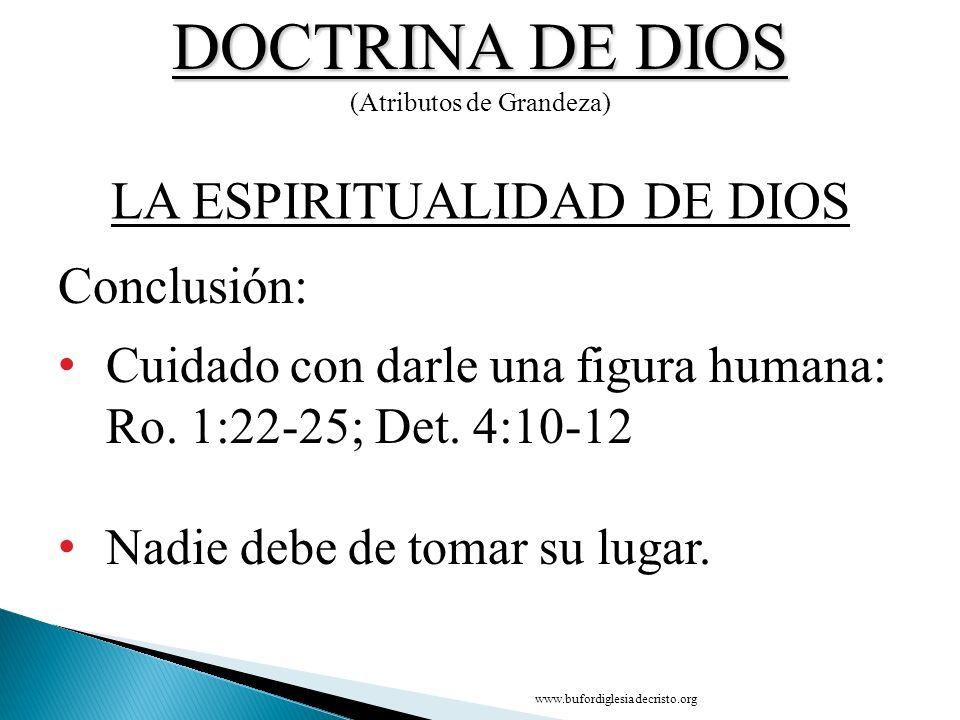 DOCTRINA DE DIOS (Atributos de Grandeza) Cuidado con darle una figura humana: Ro. 1:22-25; Det. 4:10-12 Nadie debe de tomar su lugar. Conclusión: LA E