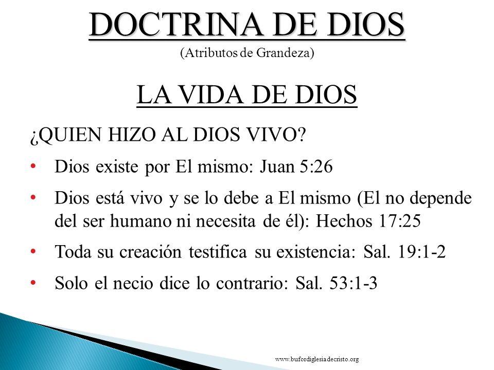 DOCTRINA DE DIOS (Atributos de Grandeza) ¿QUIEN HIZO AL DIOS VIVO? Dios existe por El mismo: Juan 5:26 Dios está vivo y se lo debe a El mismo (El no d
