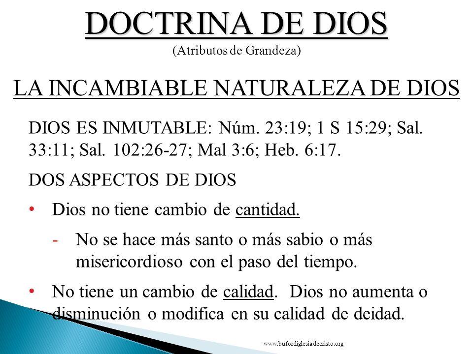 DOCTRINA DE DIOS (Atributos de Grandeza) DIOS ES INMUTABLE: Núm. 23:19; 1 S 15:29; Sal. 33:11; Sal. 102:26 27; Mal 3:6; Heb. 6:17. DOS ASPECTOS DE DIO