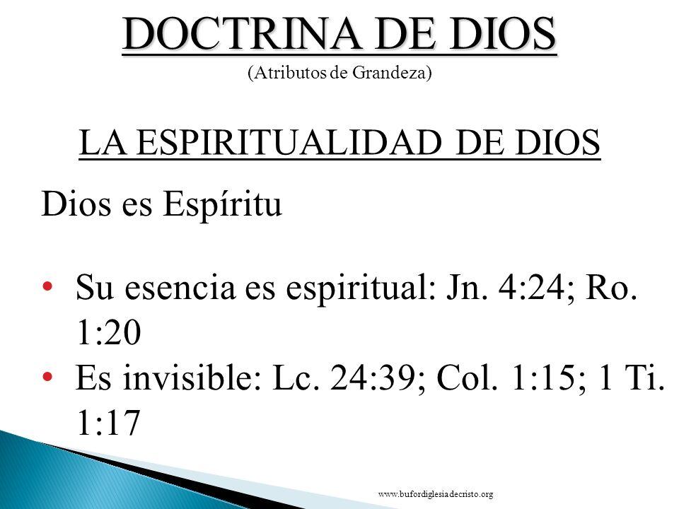 DOCTRINA DE DIOS (Atributos de Grandeza) Dios es Espíritu Su esencia es espiritual: Jn. 4:24; Ro. 1:20 Es invisible: Lc. 24:39; Col. 1:15; 1 Ti. 1:17