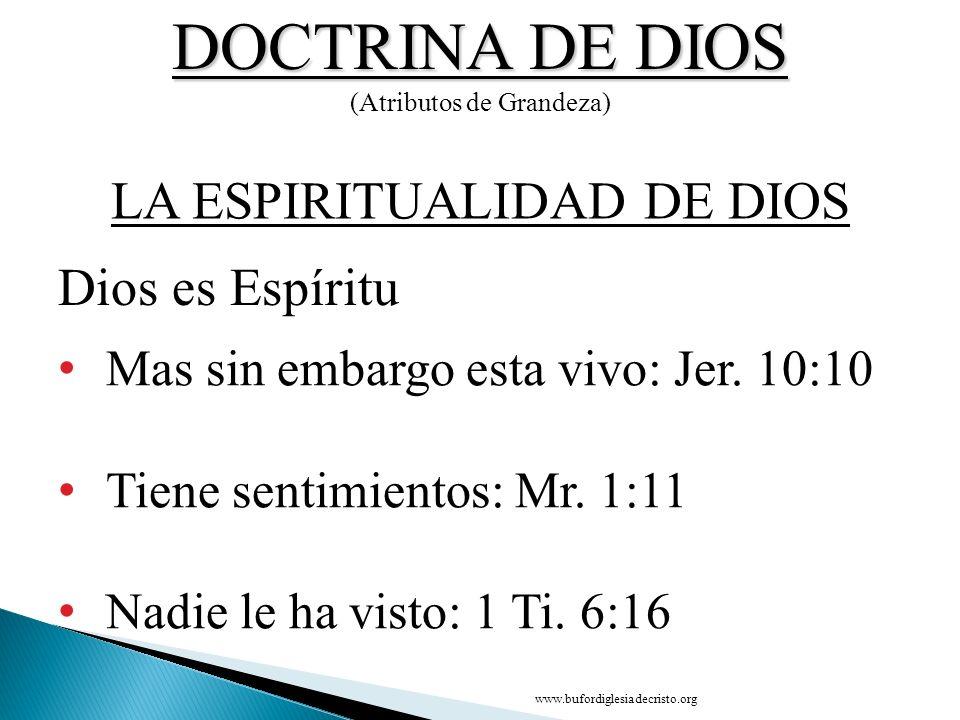 DOCTRINA DE DIOS (Atributos de Grandeza) Mas sin embargo esta vivo: Jer. 10:10 Tiene sentimientos: Mr. 1:11 Nadie le ha visto: 1 Ti. 6:16 Dios es Espí