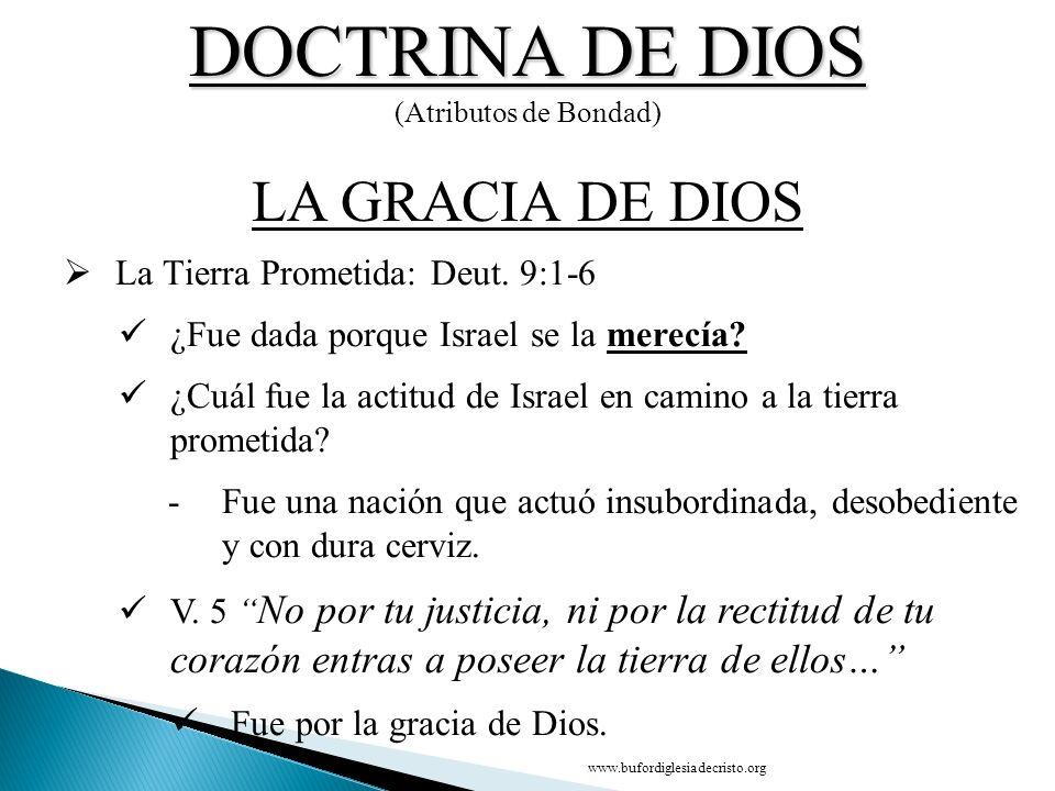 DOCTRINA DE DIOS (Atributos de Bondad) CONCLUSIÓN LA GRACIA DE DIOS D La Tierra Prometida: Deut. 9:1-6 ¿Fue dada porque Israel se la merecía? ¿Cuál fu