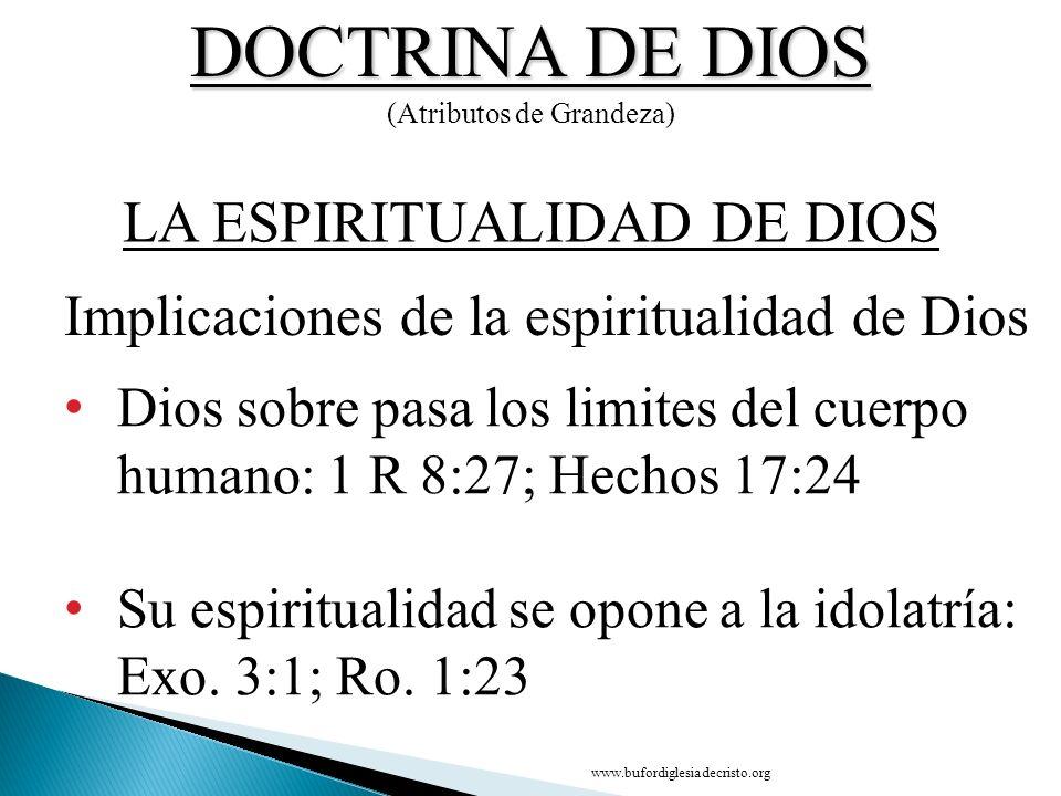 DOCTRINA DE DIOS (Atributos de Grandeza) Dios sobre pasa los limites del cuerpo humano: 1 R 8:27; Hechos 17:24 Su espiritualidad se opone a la idolatr