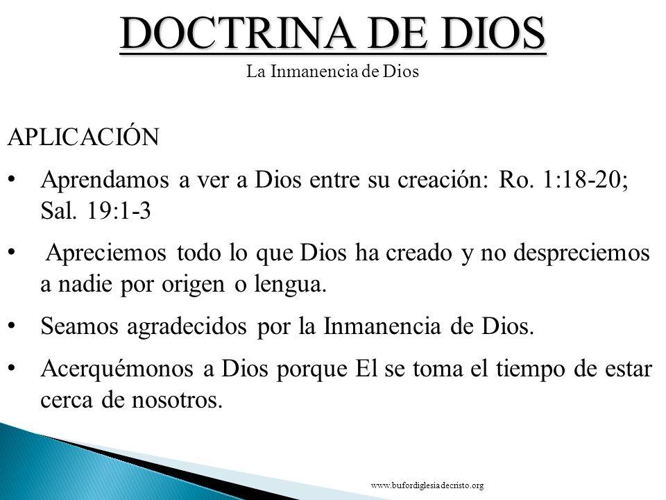 DOCTRINA DE DIOS La Inmanencia de Dios APLICACIÓN Aprendamos a ver a Dios entre su creación: Ro. 1:18 20; Sal. 19:1-3 Apreciemos todo lo que Dios ha c